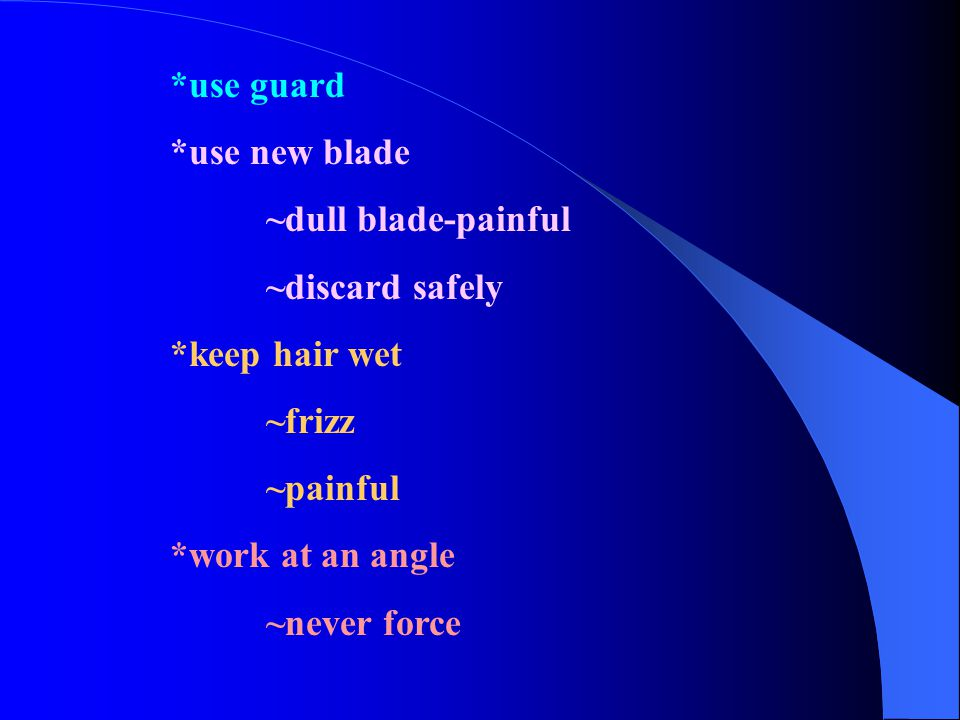 *use guard *use new blade. ~dull blade-painful. ~discard safely. *keep hair wet. ~frizz. ~painful.