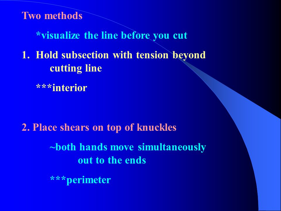 Two methods *visualize the line before you cut. Hold subsection with tension beyond cutting line.