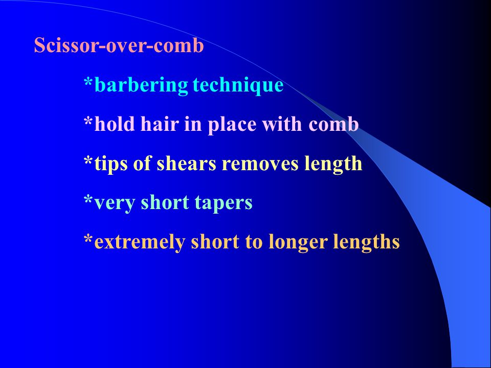 Scissor-over-comb *barbering technique. *hold hair in place with comb. *tips of shears removes length.
