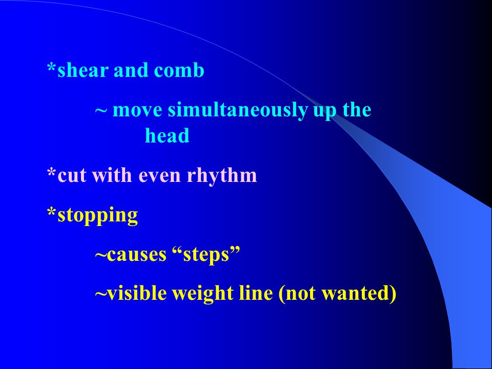 *shear and comb ~ move simultaneously up the head. *cut with even rhythm. *stopping. ~causes steps