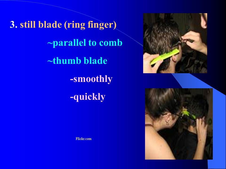 3. still blade (ring finger) ~parallel to comb ~thumb blade -smoothly