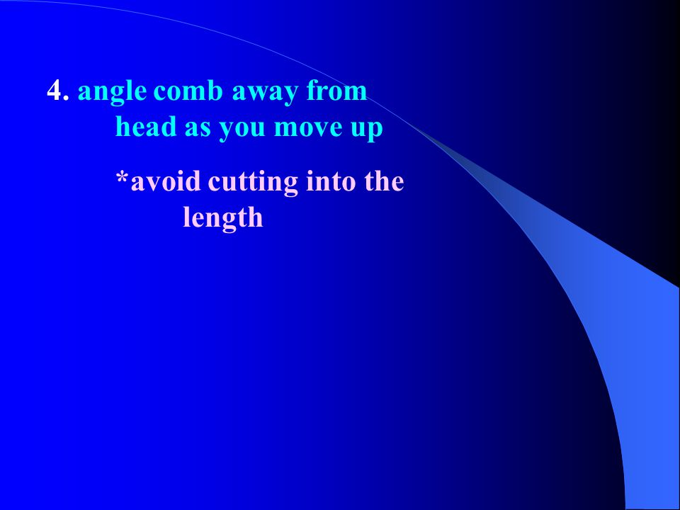 4. angle comb away from head as you move up
