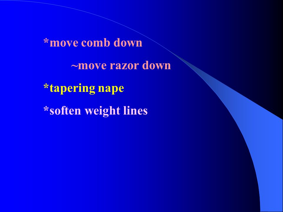 *move comb down ~move razor down *tapering nape *soften weight lines