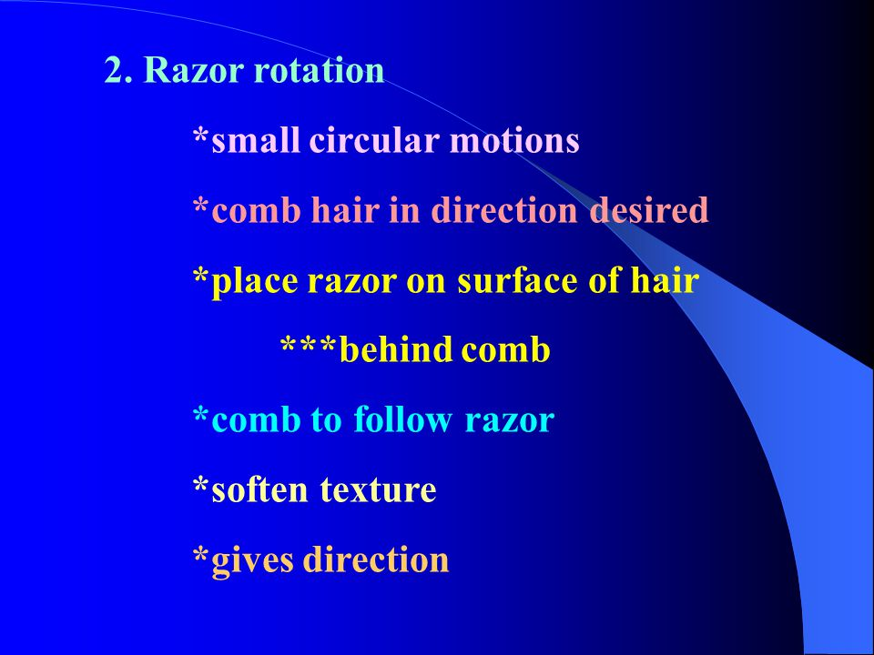 2. Razor rotation *small circular motions. *comb hair in direction desired. *place razor on surface of hair.