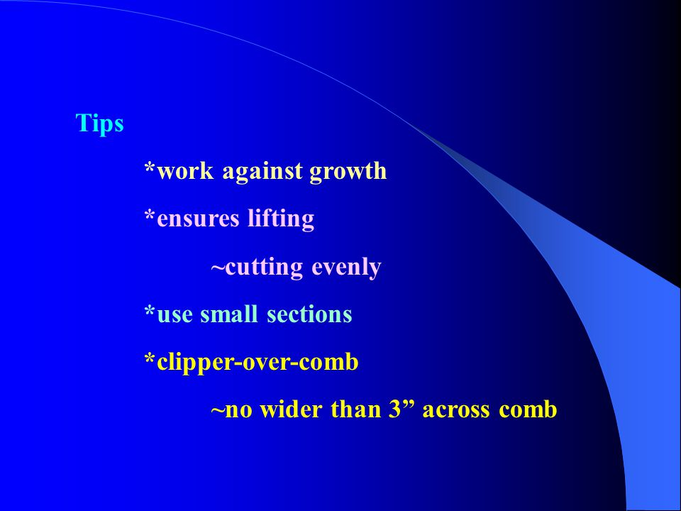 Tips *work against growth. *ensures lifting. ~cutting evenly. *use small sections. *clipper-over-comb.
