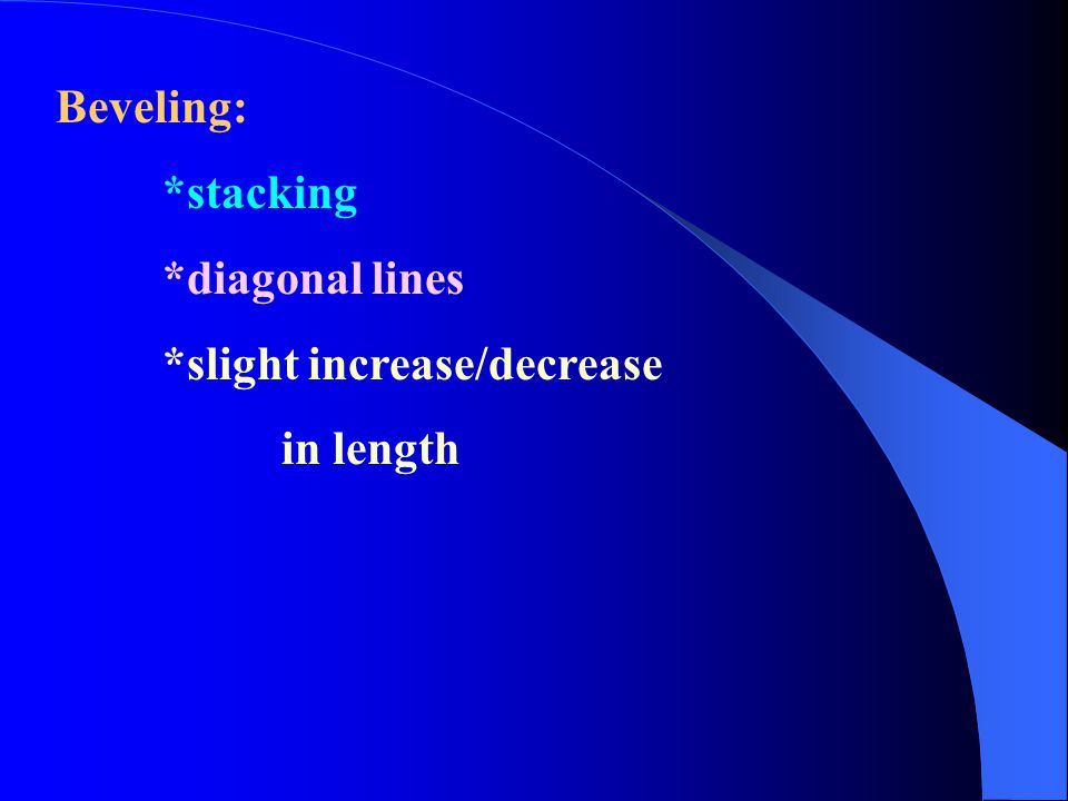 Beveling: *stacking *diagonal lines *slight increase/decrease in length