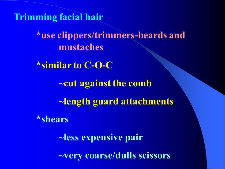 Trimming facial hair *use clippers/trimmers-beards and mustaches. *similar to C-O-C. ~cut against the comb.