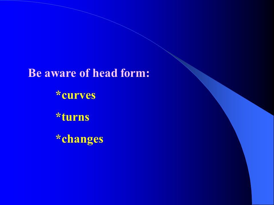 Be aware of head form: *curves *turns *changes