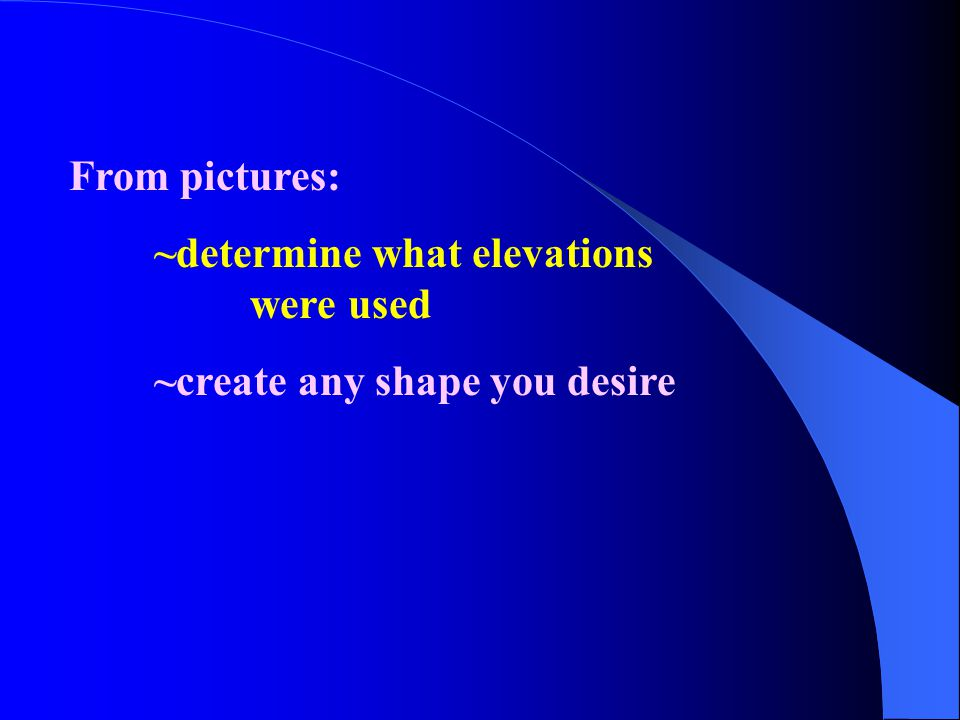 From pictures: ~determine what elevations were used ~create any shape you desire