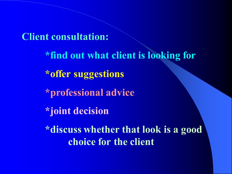 Client consultation: *find out what client is looking for. *offer suggestions. *professional advice.