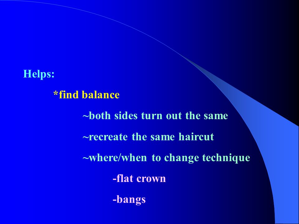Helps: *find balance. ~both sides turn out the same. ~recreate the same haircut. ~where/when to change technique.