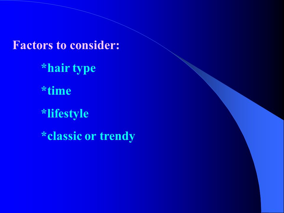 Factors to consider: *hair type *time *lifestyle *classic or trendy