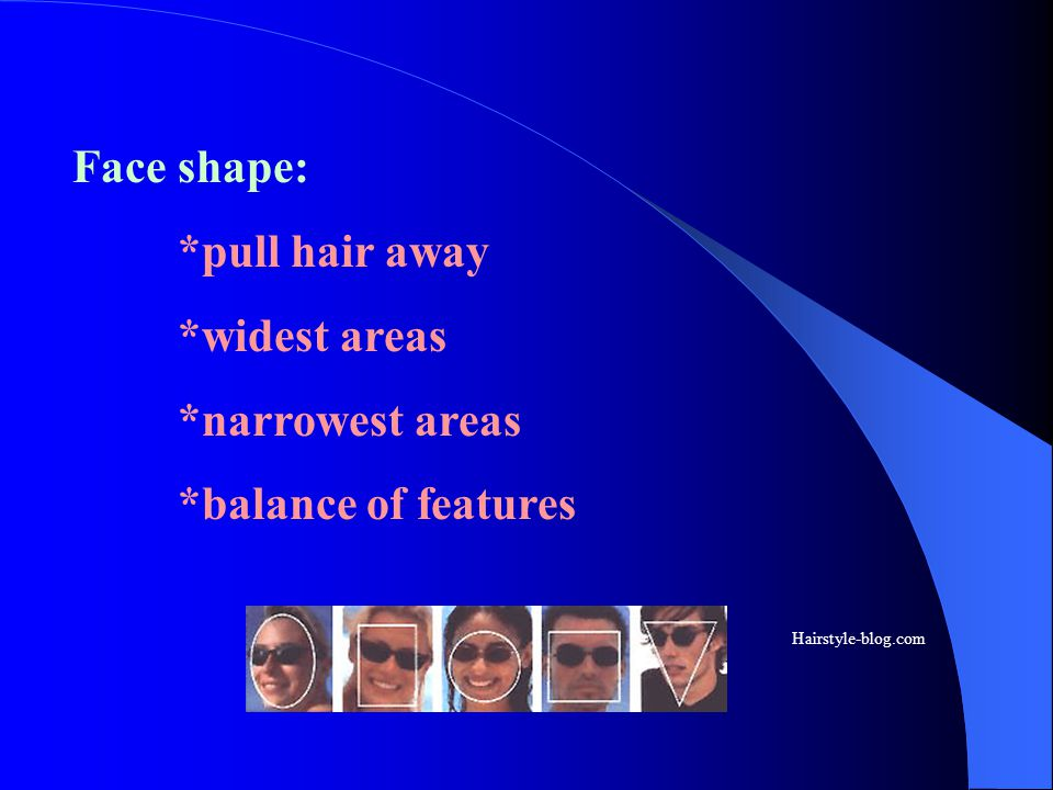 Face shape: *pull hair away *widest areas *narrowest areas
