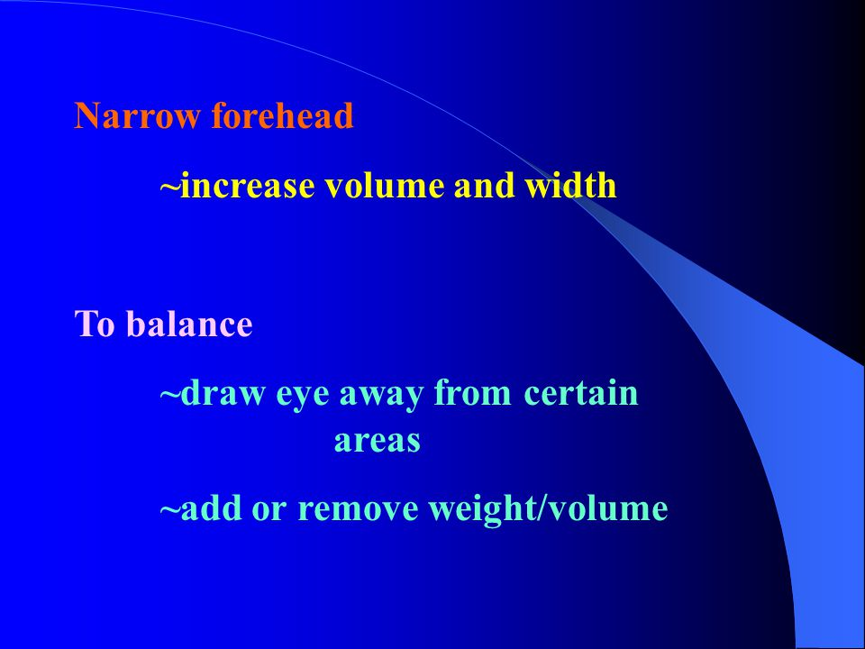 Narrow forehead ~increase volume and width. To balance.