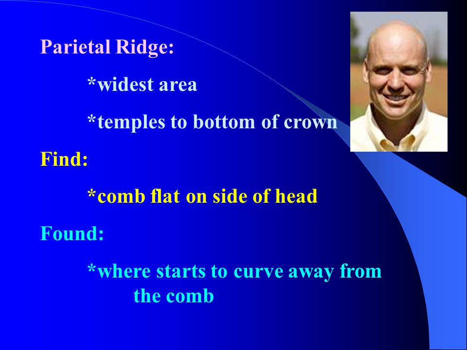 Parietal Ridge: *widest area. *temples to bottom of crown. Find: *comb flat on side of head. Found: