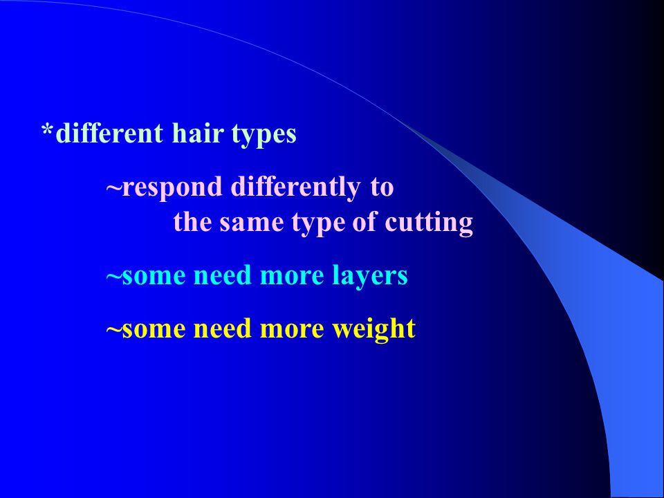 *different hair types ~respond differently to the same type of cutting. ~some need more layers.