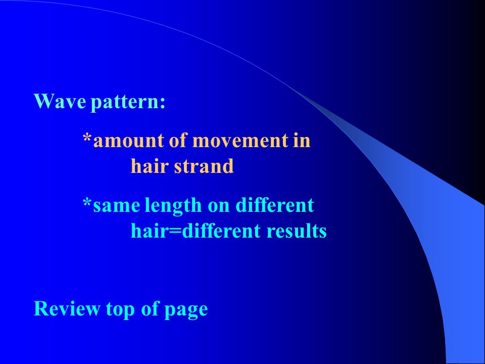 Wave pattern: *amount of movement in hair strand. *same length on different hair=different results.