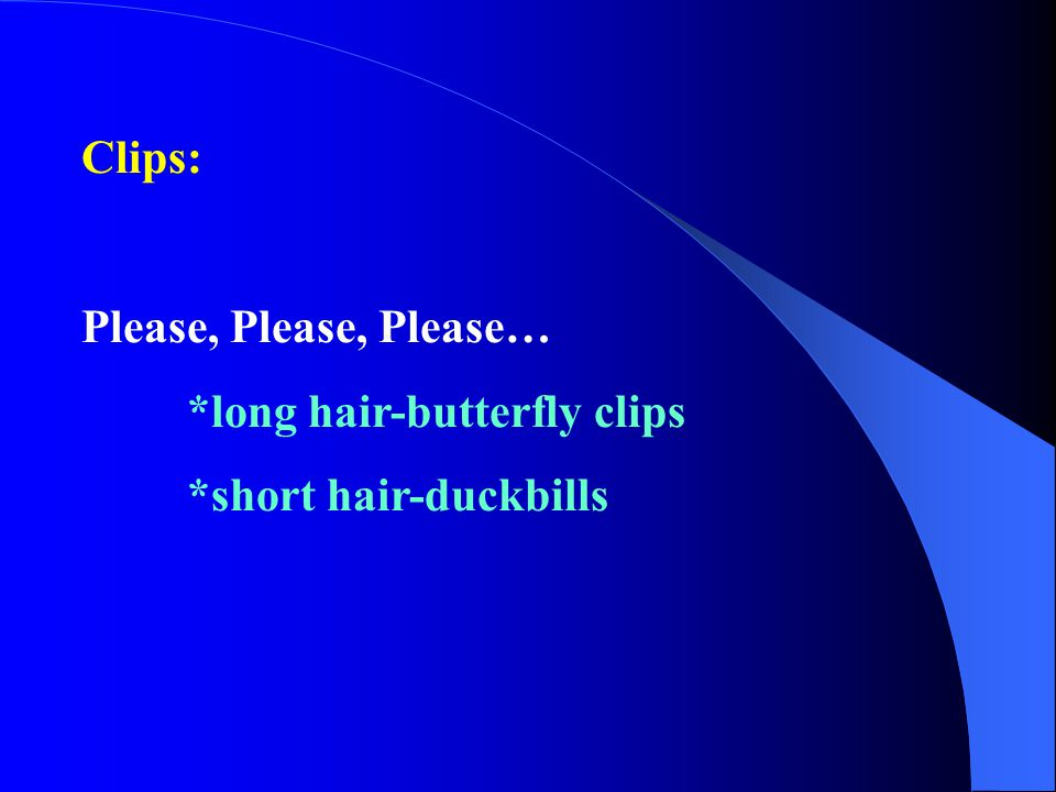Clips: Please, Please, Please… *long hair-butterfly clips *short hair-duckbills