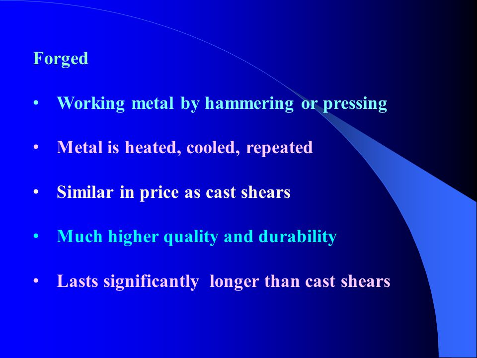 Forged Working metal by hammering or pressing. Metal is heated, cooled, repeated. Similar in price as cast shears.