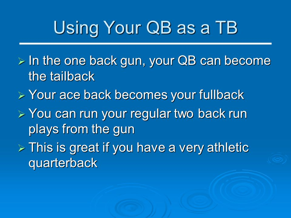 Using Your QB as a TB In the one back gun, your QB can become the tailback. Your ace back becomes your fullback.