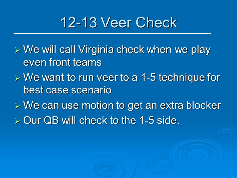 12-13 Veer Check We will call Virginia check when we play even front teams. We want to run veer to a 1-5 technique for best case scenario.