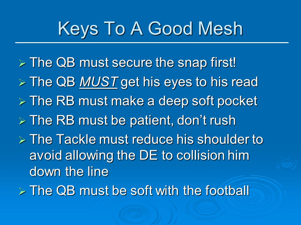 Keys To A Good Mesh The QB must secure the snap first!