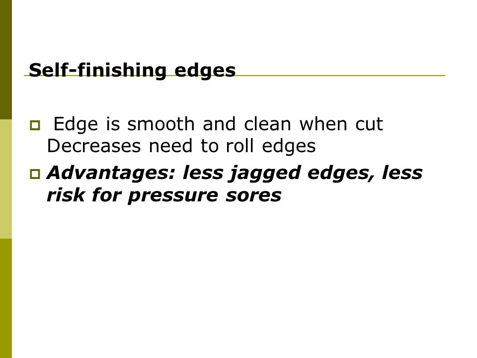 Self-finishing edges Edge is smooth and clean when cut Decreases need to roll edges.