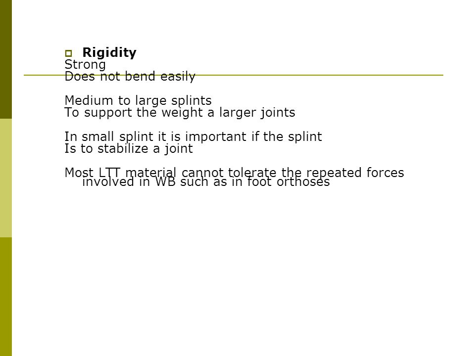 Rigidity Strong. Does not bend easily. Medium to large splints. To support the weight a larger joints.