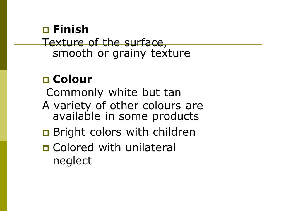 Finish Texture of the surface, smooth or grainy texture. Colour. Commonly white but tan. A variety of other colours are available in some products.