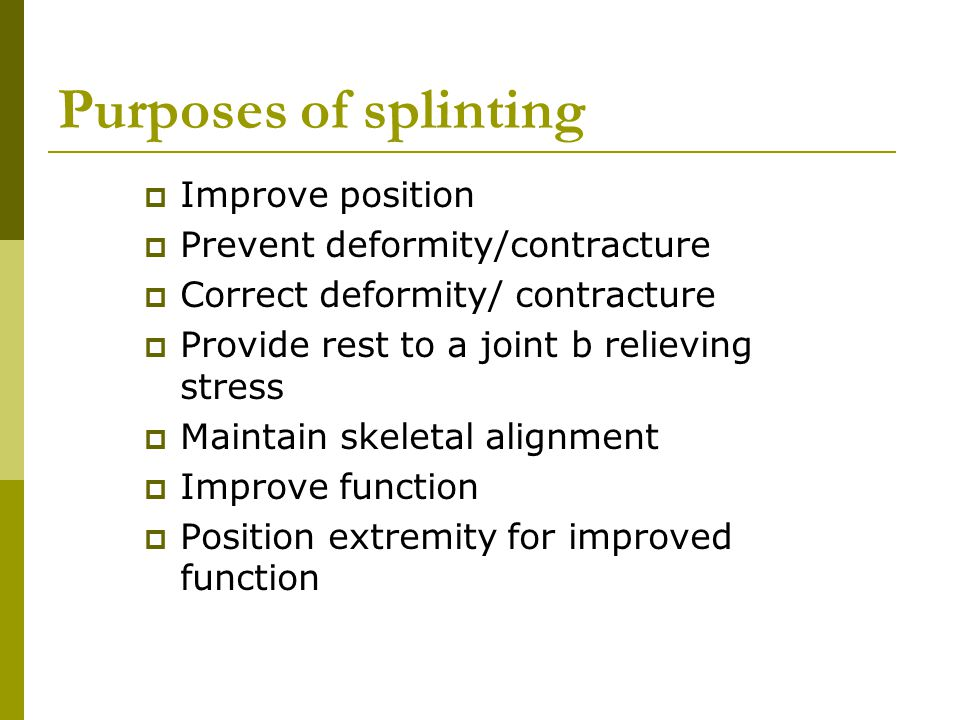 Purposes of splinting Improve position Prevent deformity/contracture