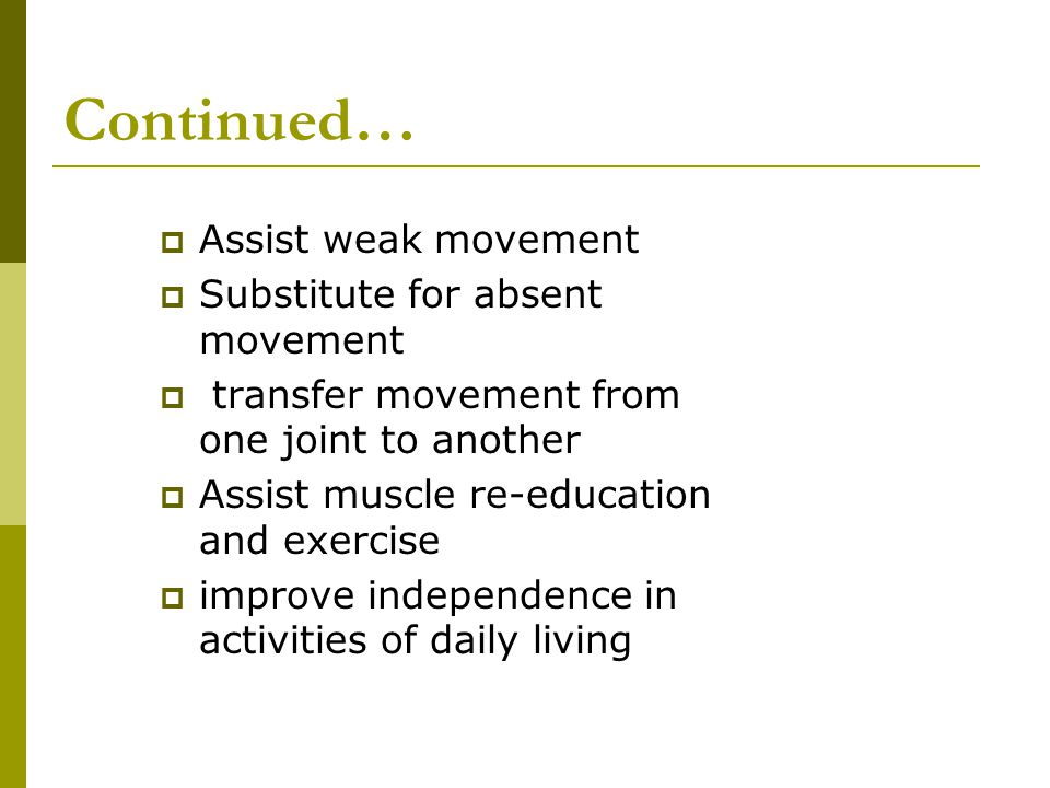 Continued… Assist weak movement Substitute for absent movement
