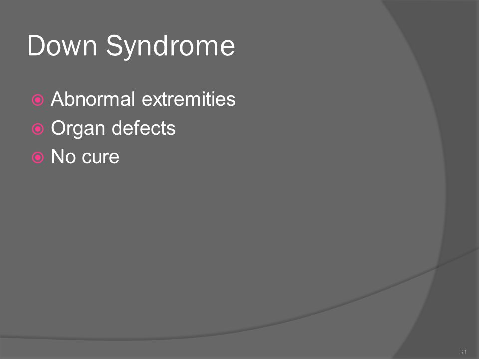 Down Syndrome Abnormal extremities Organ defects No cure