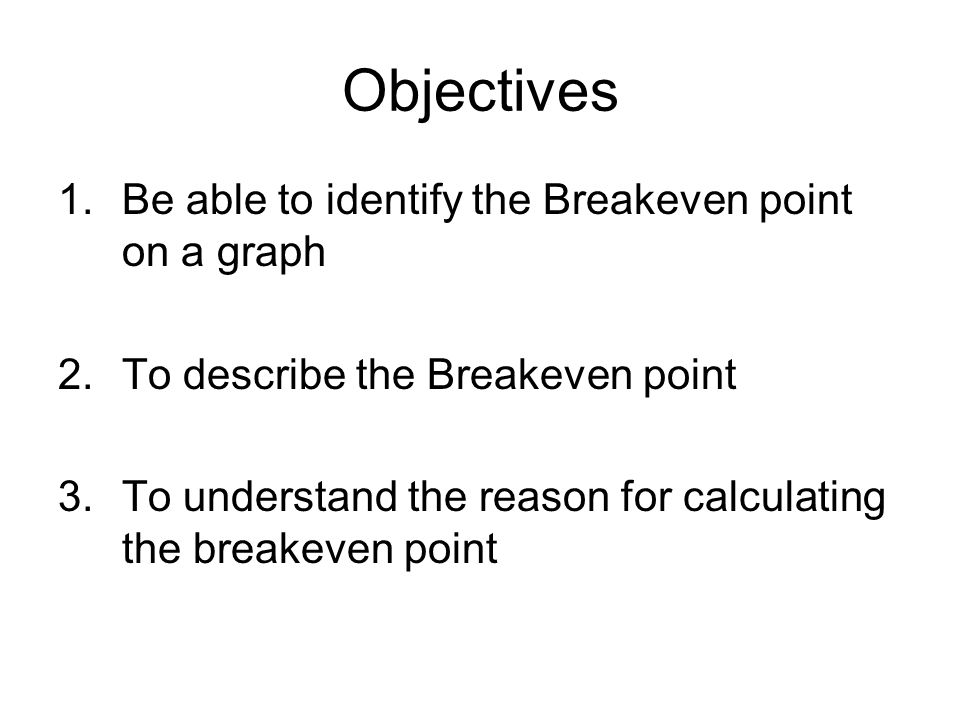 Objectives Be able to identify the Breakeven point on a graph