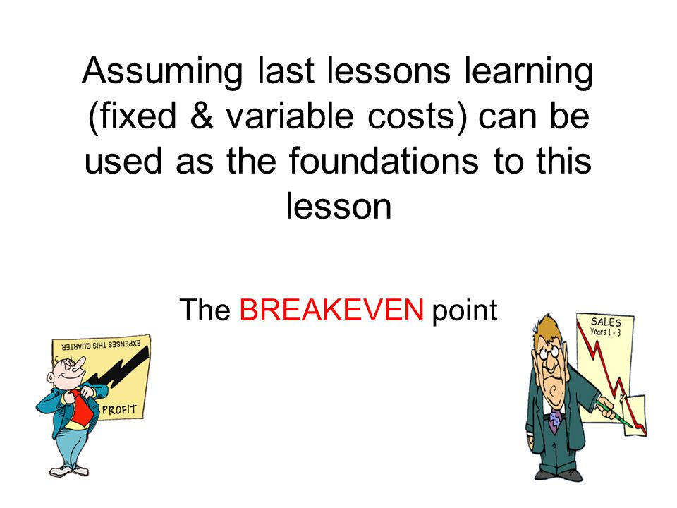 Assuming last lessons learning (fixed & variable costs) can be used as the foundations to this lesson