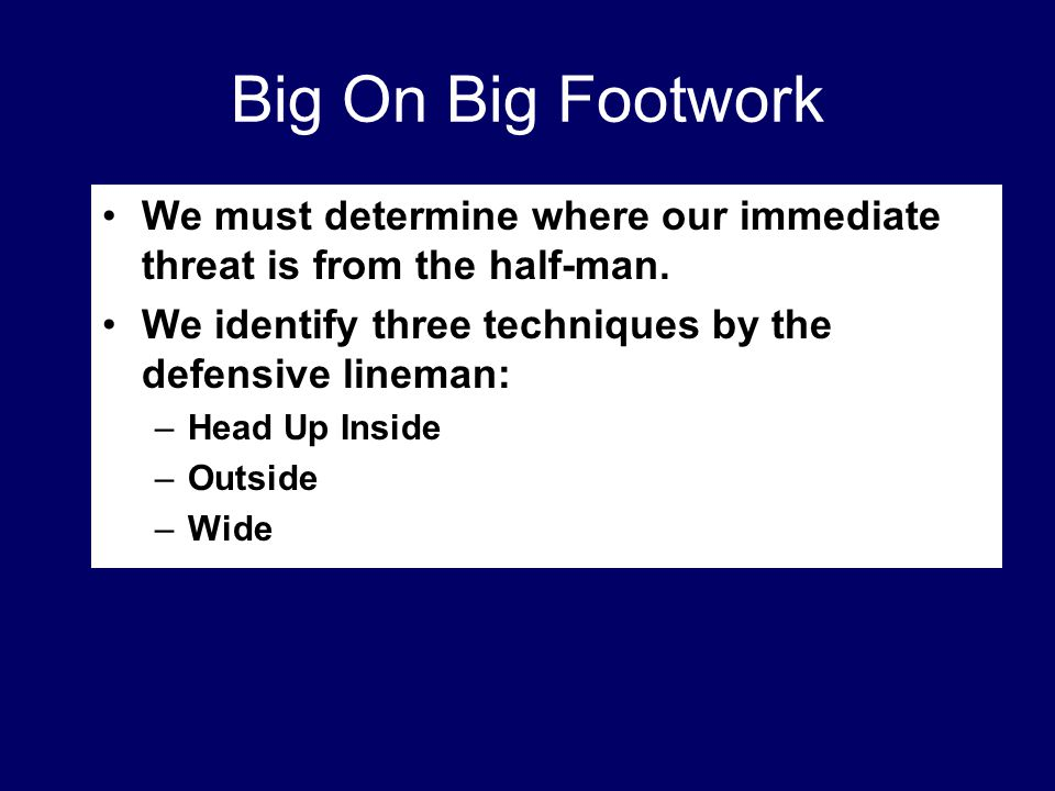 Big On Big Footwork We must determine where our immediate threat is from the half-man. We identify three techniques by the defensive lineman: