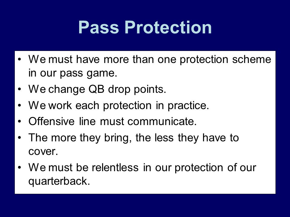Pass Protection We must have more than one protection scheme in our pass game. We change QB drop points.