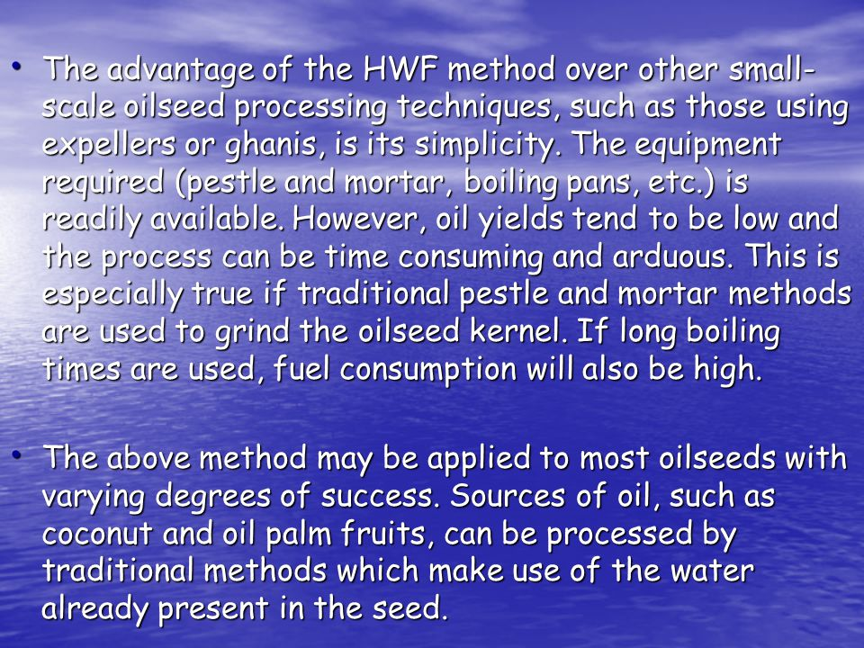 The advantage of the HWF method over other small-scale oilseed processing techniques, such as those using expellers or ghanis, is its simplicity. The equipment required (pestle and mortar, boiling pans, etc.) is readily available. However, oil yields tend to be low and the process can be time consuming and arduous. This is especially true if traditional pestle and mortar methods are used to grind the oilseed kernel. If long boiling times are used, fuel consumption will also be high.