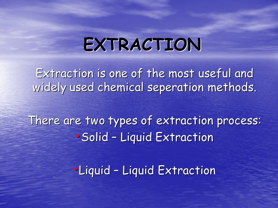 EXTRACTION Extraction is one of the most useful and widely used chemical seperation methods. There are two types of extraction process: