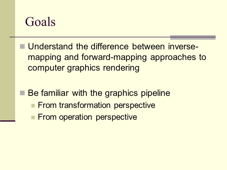 Goals Understand the difference between inverse-mapping and forward-mapping approaches to computer graphics rendering.
