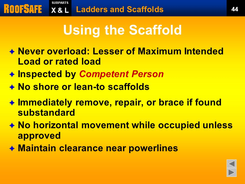 SUBPARTS Ladders and Scaffolds. 44. X & L. Using the Scaffold. Never overload: Lesser of Maximum Intended Load or rated load.