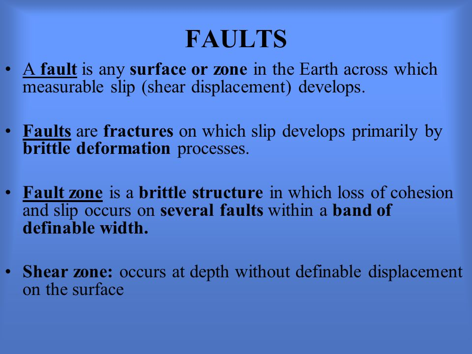 FAULTS A fault is any surface or zone in the Earth across which measurable slip (shear displacement) develops.