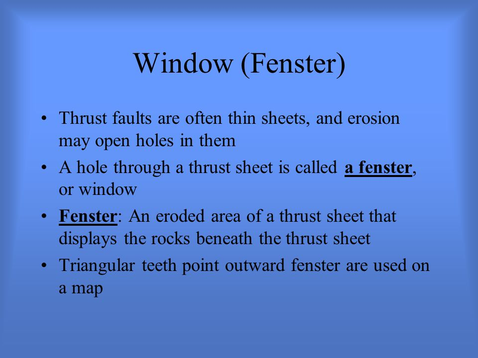 Window (Fenster) Thrust faults are often thin sheets, and erosion may open holes in them.