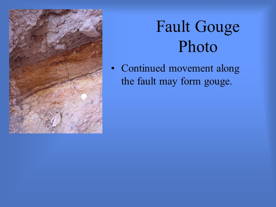 Fault Gouge Photo Continued movement along the fault may form gouge.
