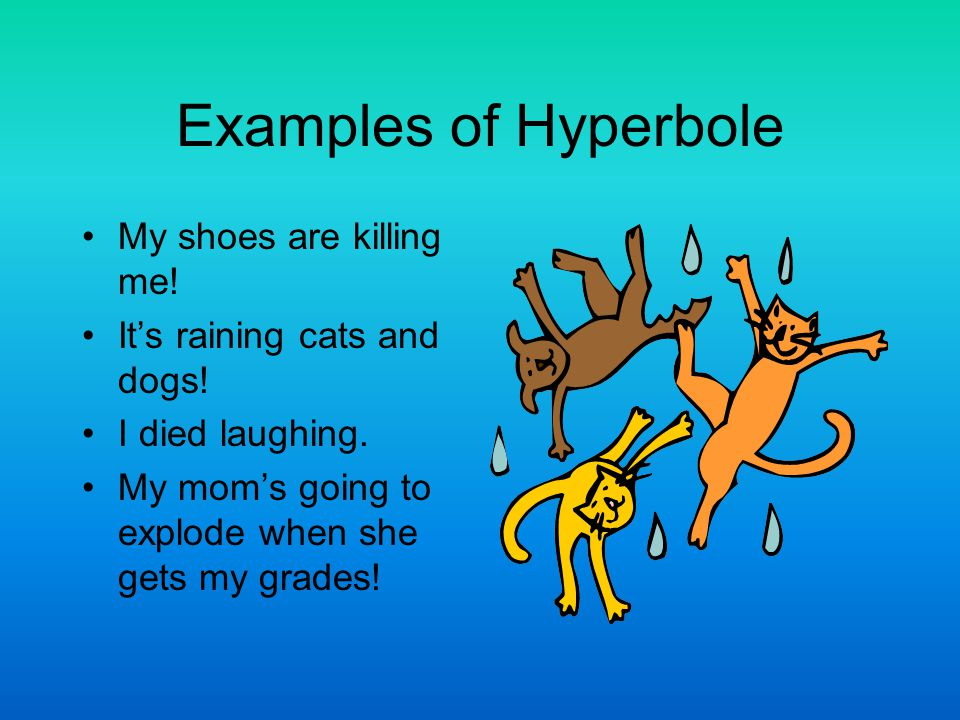 Examples of Hyperbole My shoes are killing me!