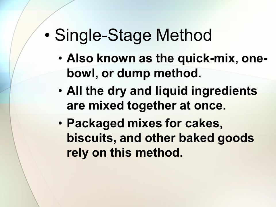 Single-Stage Method Also known as the quick-mix, one-bowl, or dump method. All the dry and liquid ingredients are mixed together at once.