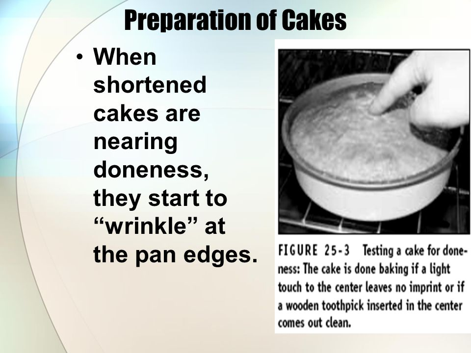 Preparation of Cakes When shortened cakes are nearing doneness, they start to wrinkle at the pan edges.