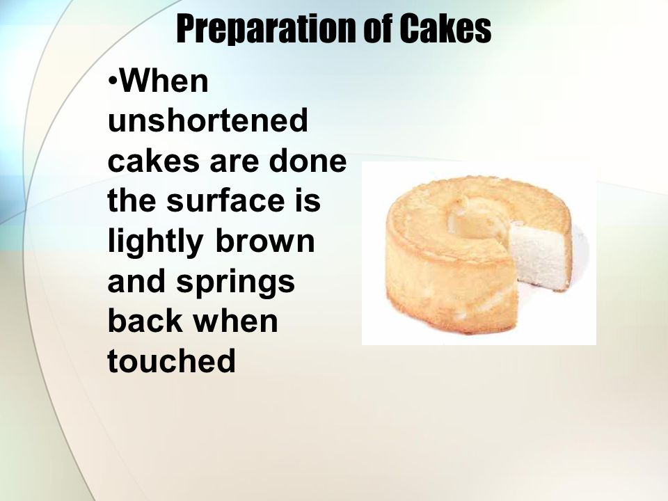 Preparation of Cakes When unshortened cakes are done the surface is lightly brown and springs back when touched.