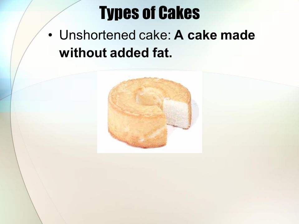 Types of Cakes Unshortened cake: A cake made without added fat.