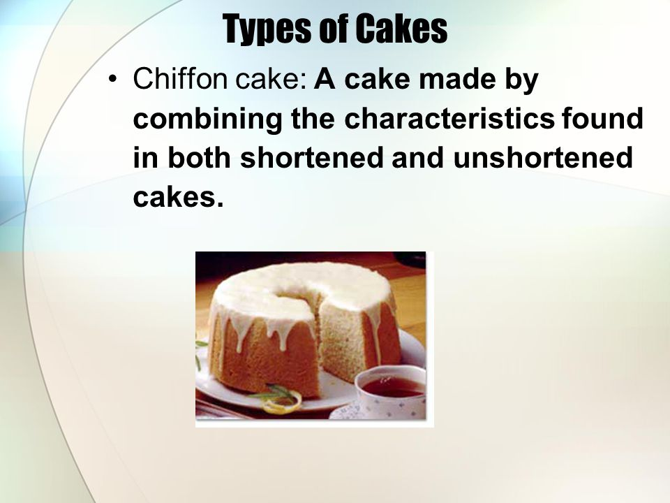 Types of Cakes Chiffon cake: A cake made by combining the characteristics found in both shortened and unshortened cakes.