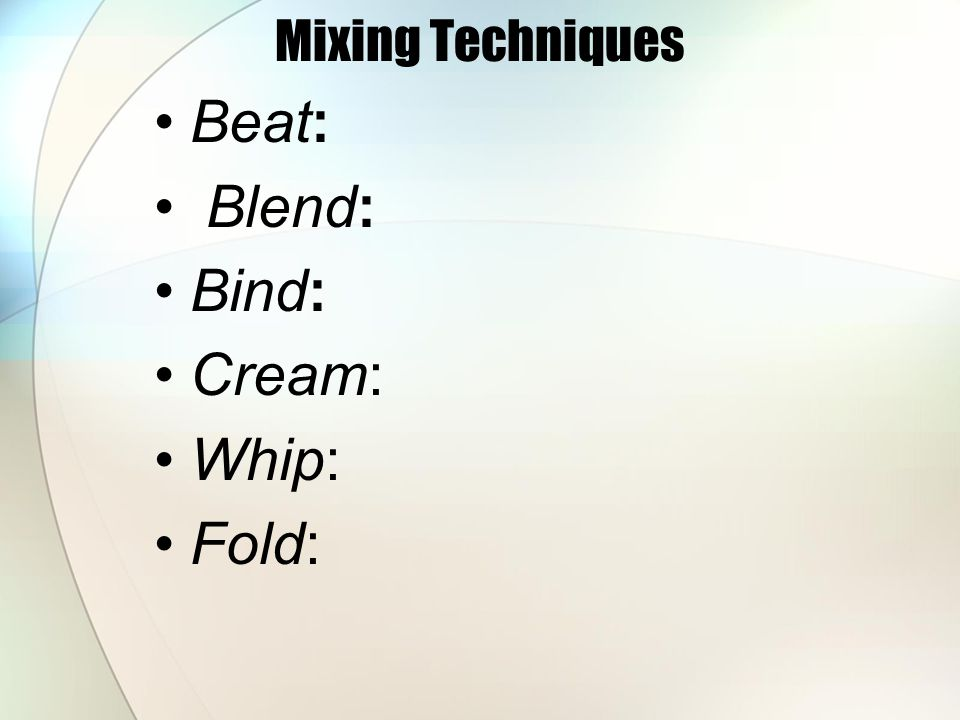 Beat: Blend: Bind: Cream: Whip: Fold: Mixing Techniques